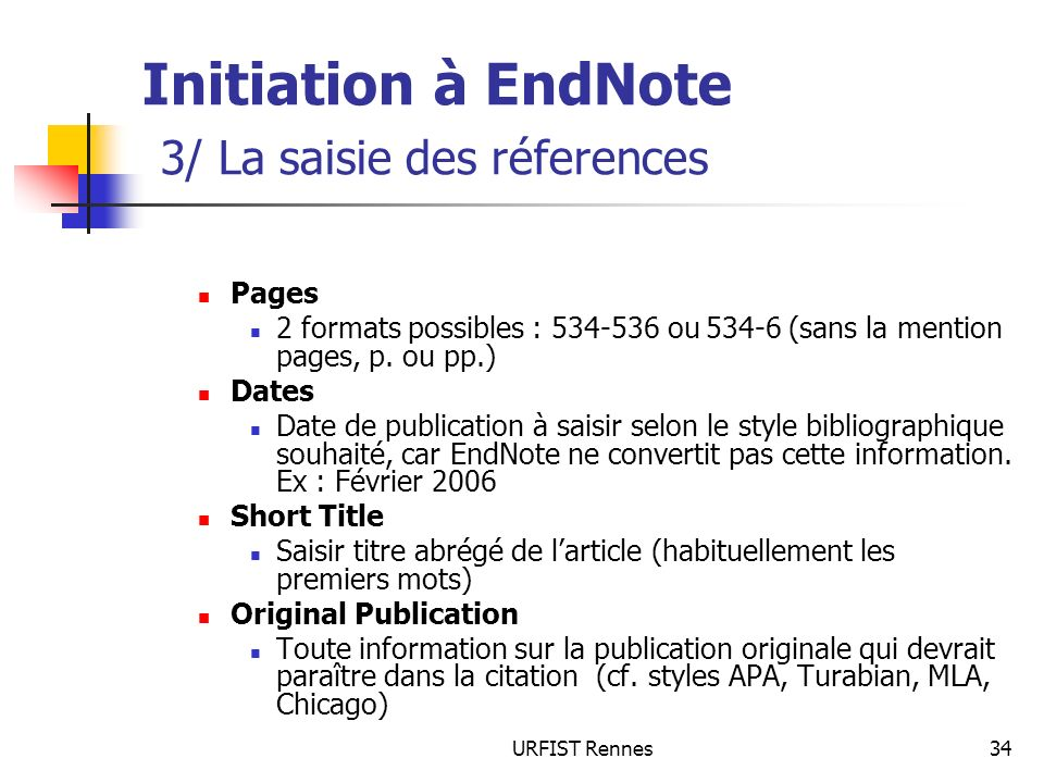 URFIST Rennes34 Initiation à EndNote 3/ La saisie des réferences Pages 2 formats possibles : 534-536 ou 534-6 (sans la mention pages, p. ou pp.) Dates