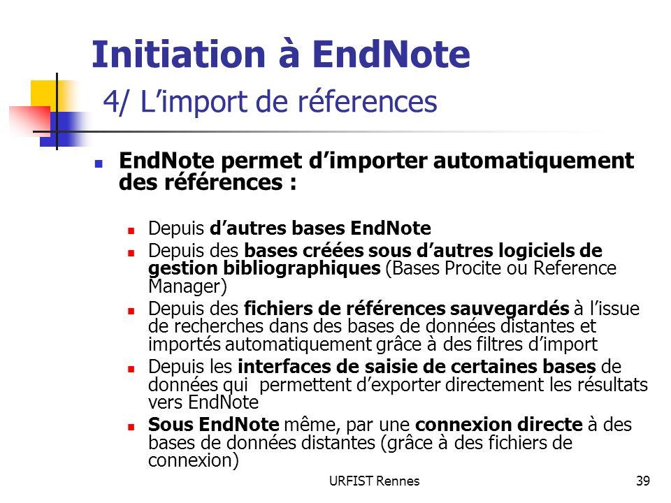 URFIST Rennes39 Initiation à EndNote 4/ Limport de réferences EndNote permet dimporter automatiquement des références : Depuis dautres bases EndNote D