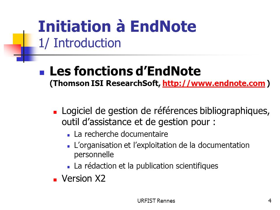 URFIST Rennes4 Initiation à EndNote 1/ Introduction Les fonctions dEndNote (Thomson ISI ResearchSoft, http://www.endnote.com )http://www.endnote.com L