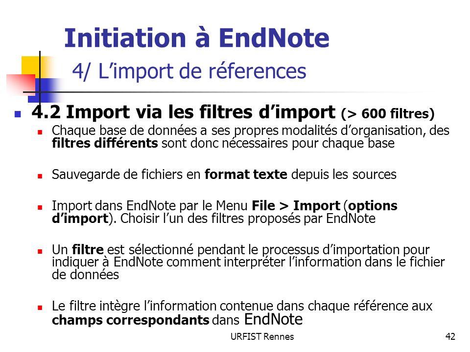 URFIST Rennes42 Initiation à EndNote 4/ Limport de réferences 4.2 Import via les filtres dimport (> 600 filtres) Chaque base de données a ses propres