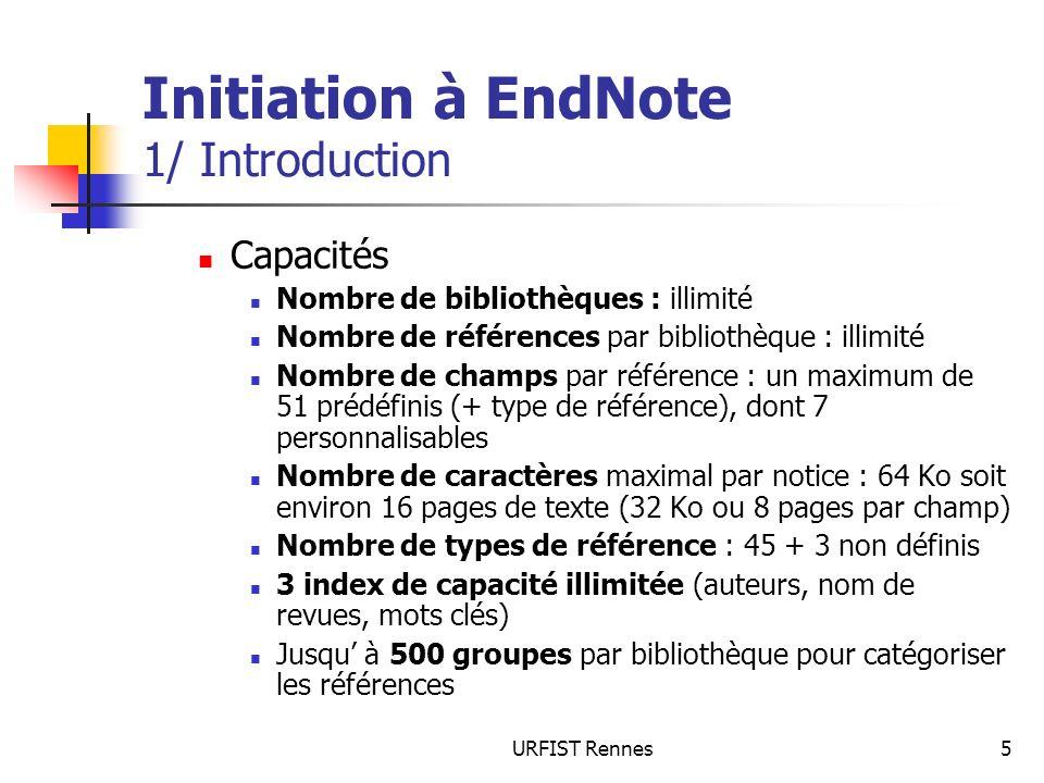 URFIST Rennes5 Initiation à EndNote 1/ Introduction Capacités Nombre de bibliothèques : illimité Nombre de références par bibliothèque : illimité Nomb