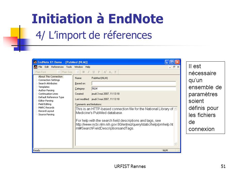 URFIST Rennes51 Initiation à EndNote 4/ Limport de réferences Il est nécessaire quun ensemble de paramètres soient définis pour les fichiers de connex
