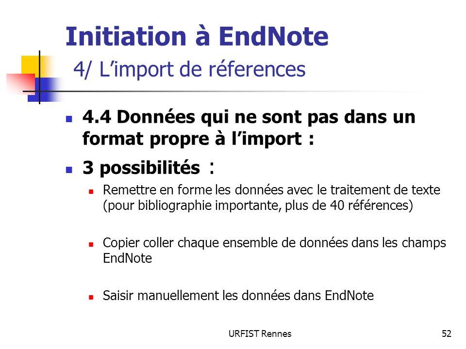 URFIST Rennes52 Initiation à EndNote 4/ Limport de réferences 4.4 Données qui ne sont pas dans un format propre à limport : 3 possibilités : Remettre
