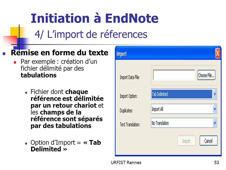 URFIST Rennes53 Initiation à EndNote 4/ Limport de réferences Remise en forme du texte Par exemple : création dun fichier délimité par des tabulations