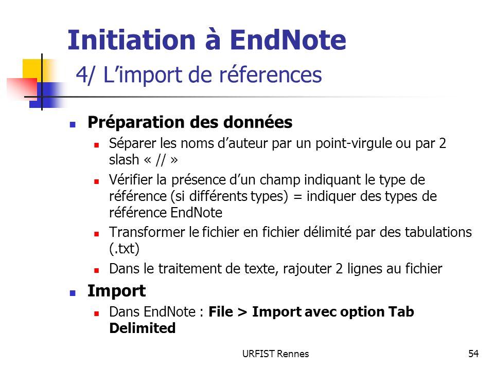 URFIST Rennes54 Initiation à EndNote 4/ Limport de réferences Préparation des données Séparer les noms dauteur par un point-virgule ou par 2 slash « /