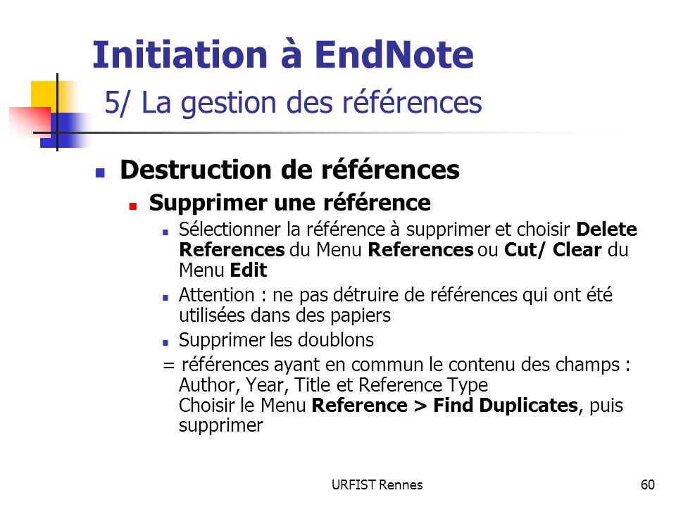 URFIST Rennes60 Initiation à EndNote 5/ La gestion des références Destruction de références Supprimer une référence Sélectionner la référence à suppri
