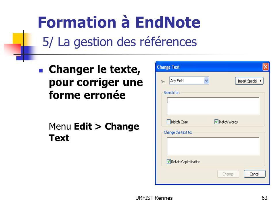 URFIST Rennes63 Formation à EndNote 5/ La gestion des références Changer le texte, pour corriger une forme erronée Menu Edit > Change Text