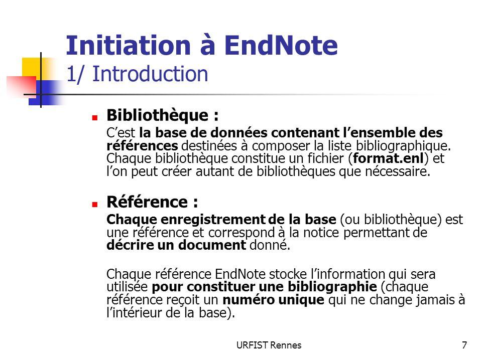 URFIST Rennes7 Initiation à EndNote 1/ Introduction Bibliothèque : Cest la base de données contenant lensemble des références destinées à composer la