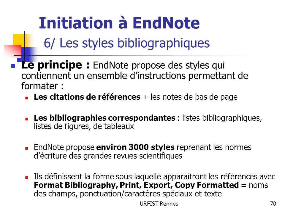 URFIST Rennes70 Initiation à EndNote 6/ Les styles bibliographiques Le principe : EndNote propose des styles qui contiennent un ensemble dinstructions