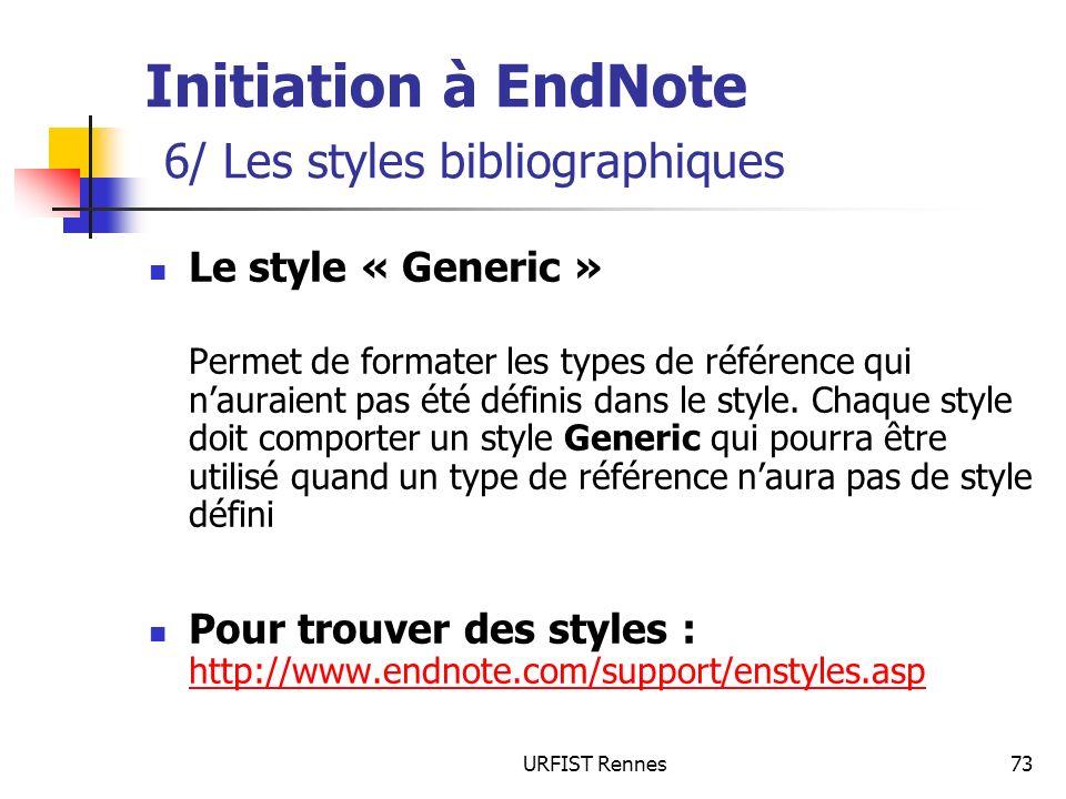 URFIST Rennes73 Initiation à EndNote 6/ Les styles bibliographiques Le style « Generic » Permet de formater les types de référence qui nauraient pas é