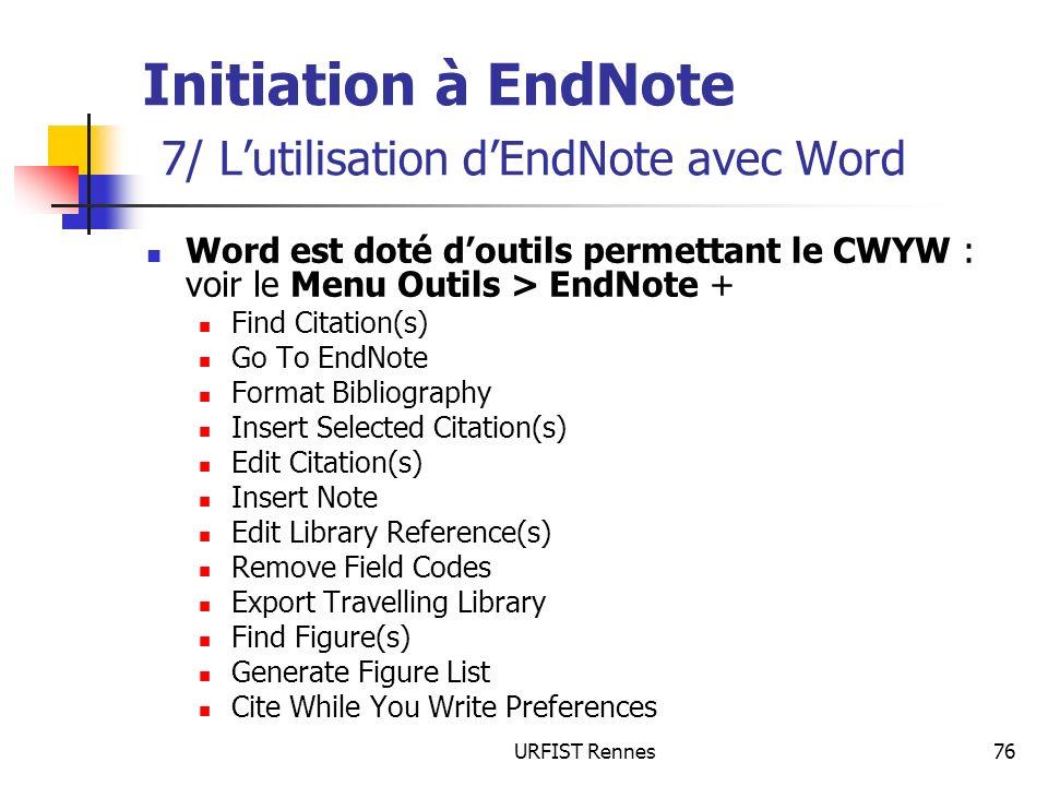 URFIST Rennes76 Initiation à EndNote 7/ Lutilisation dEndNote avec Word Word est doté doutils permettant le CWYW : voir le Menu Outils > EndNote + Fin