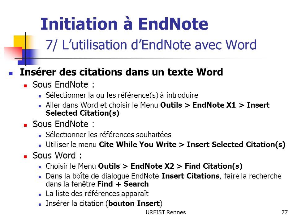 URFIST Rennes77 Initiation à EndNote 7/ Lutilisation dEndNote avec Word Insérer des citations dans un texte Word Sous EndNote : Sélectionner la ou les