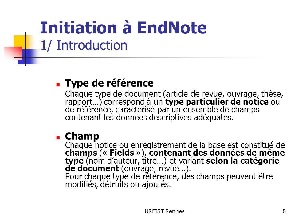 URFIST Rennes8 Initiation à EndNote 1/ Introduction Type de référence Chaque type de document (article de revue, ouvrage, thèse, rapport…) correspond