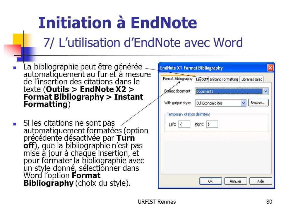 URFIST Rennes80 Initiation à EndNote 7/ Lutilisation dEndNote avec Word La bibliographie peut être générée automatiquement au fur et à mesure de linse