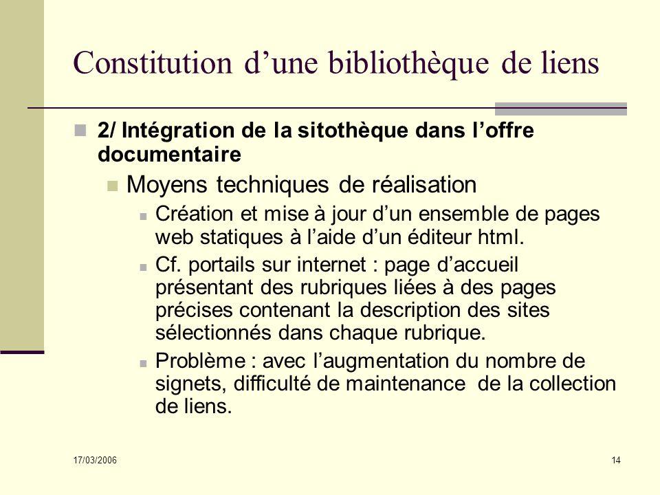 17/03/2006 14 Constitution dune bibliothèque de liens 2/ Intégration de la sitothèque dans loffre documentaire Moyens techniques de réalisation Création et mise à jour dun ensemble de pages web statiques à laide dun éditeur html.