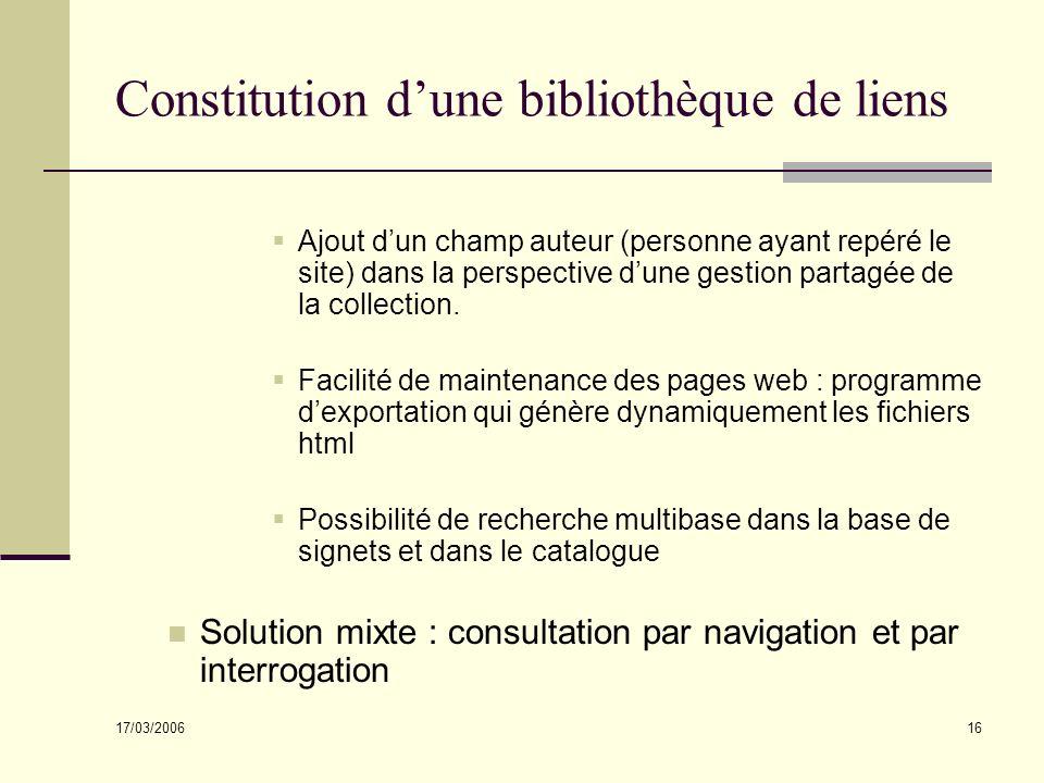17/03/2006 16 Constitution dune bibliothèque de liens Ajout dun champ auteur (personne ayant repéré le site) dans la perspective dune gestion partagée de la collection.