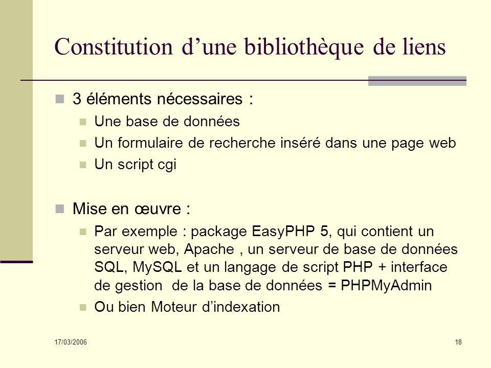 17/03/2006 18 Constitution dune bibliothèque de liens 3 éléments nécessaires : Une base de données Un formulaire de recherche inséré dans une page web Un script cgi Mise en œuvre : Par exemple : package EasyPHP 5, qui contient un serveur web, Apache, un serveur de base de données SQL, MySQL et un langage de script PHP + interface de gestion de la base de données = PHPMyAdmin Ou bien Moteur dindexation