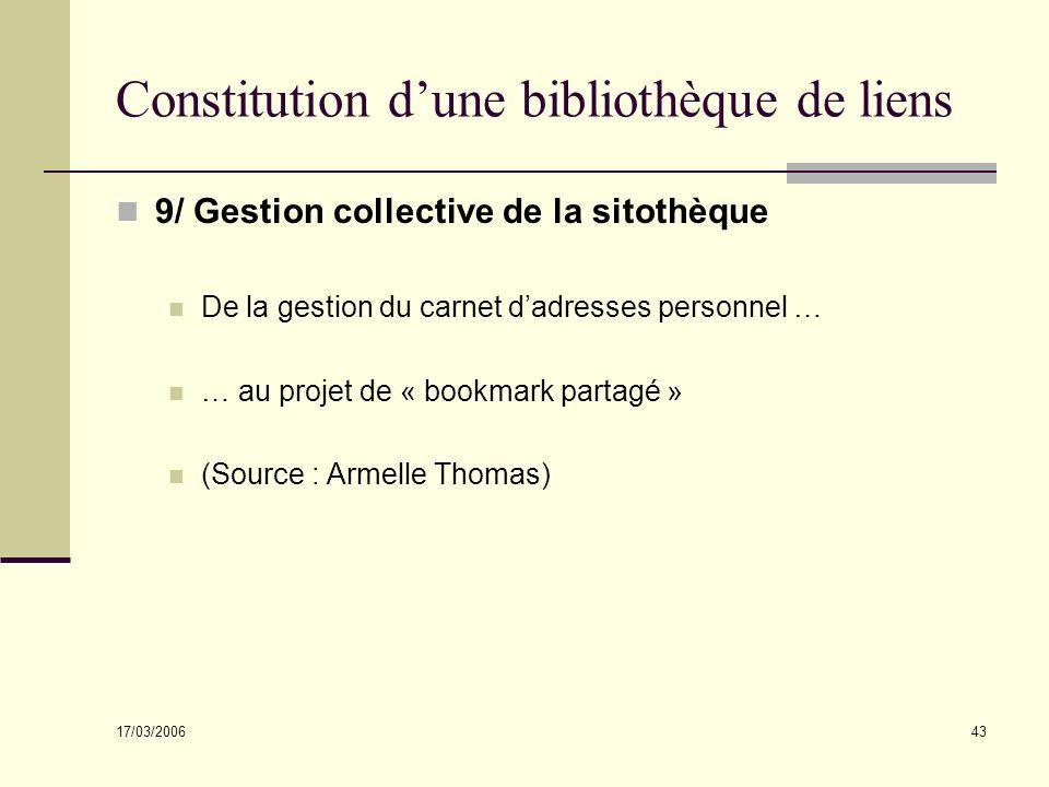 17/03/2006 43 Constitution dune bibliothèque de liens 9/ Gestion collective de la sitothèque De la gestion du carnet dadresses personnel … … au projet de « bookmark partagé » (Source : Armelle Thomas)