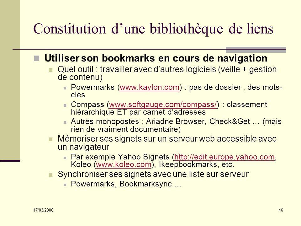 17/03/2006 46 Constitution dune bibliothèque de liens Utiliser son bookmarks en cours de navigation Quel outil : travailler avec dautres logiciels (veille + gestion de contenu) Powermarks (www.kaylon.com) : pas de dossier, des mots- cléswww.kaylon.com Compass (www.softgauge.com/compass/) : classement hiérarchique ET par carnet dadresseswww.softgauge.com/compass/ Autres monopostes : Ariadne Browser, Check&Get … (mais rien de vraiment documentaire) Mémoriser ses signets sur un serveur web accessible avec un navigateur Par exemple Yahoo Signets (http://edit.europe.yahoo.com, Koleo (www.koleo.com), Ikeepbookmarks, etc.http://edit.europe.yahoo.comwww.koleo.com Synchroniser ses signets avec une liste sur serveur Powermarks, Bookmarksync …