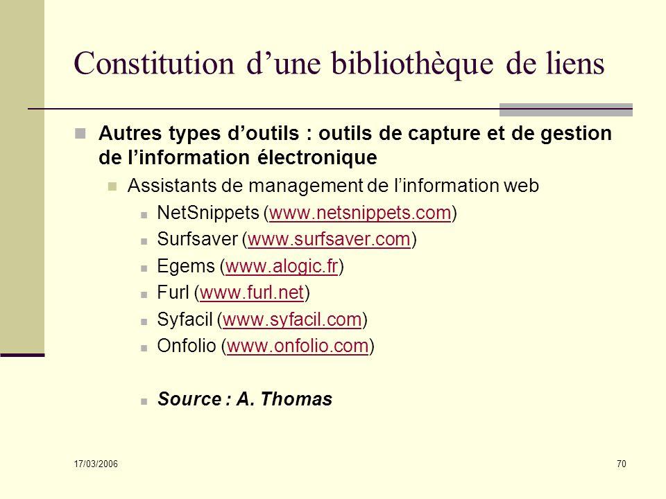 17/03/2006 70 Constitution dune bibliothèque de liens Autres types doutils : outils de capture et de gestion de linformation électronique Assistants de management de linformation web NetSnippets (www.netsnippets.com)www.netsnippets.com Surfsaver (www.surfsaver.com)www.surfsaver.com Egems (www.alogic.fr)www.alogic.fr Furl (www.furl.net)www.furl.net Syfacil (www.syfacil.com)www.syfacil.com Onfolio (www.onfolio.com)www.onfolio.com Source : A.