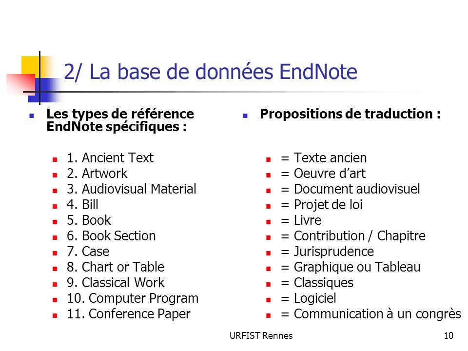 URFIST Rennes10 2/ La base de données EndNote Les types de référence EndNote spécifiques : 1. Ancient Text 2. Artwork 3. Audiovisual Material 4. Bill