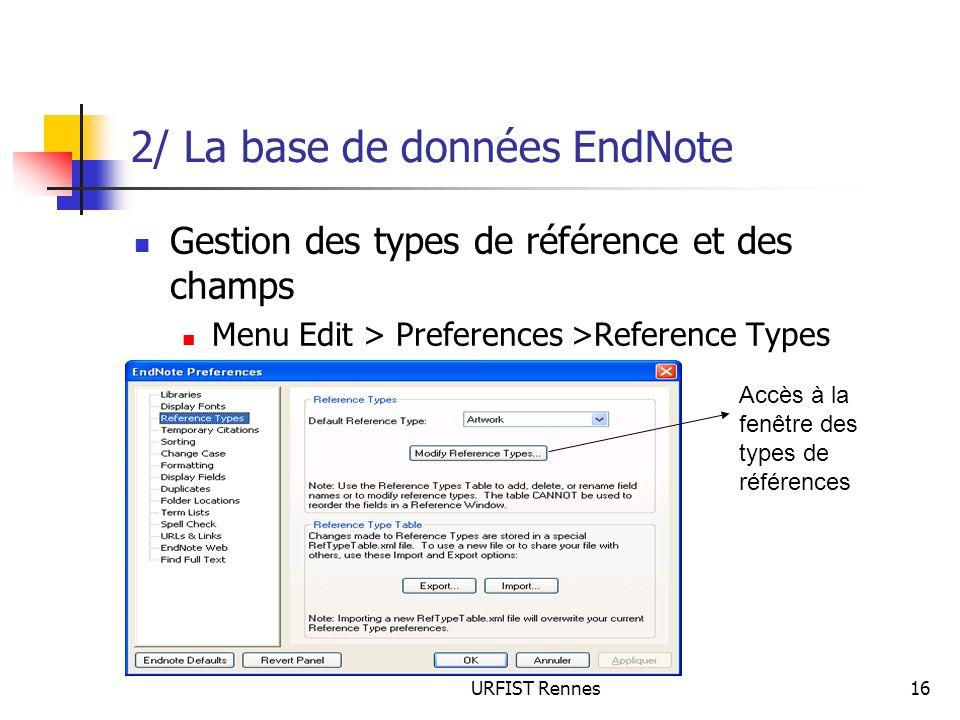 URFIST Rennes16 2/ La base de données EndNote Gestion des types de référence et des champs Menu Edit > Preferences >Reference Types Accès à la fenêtre