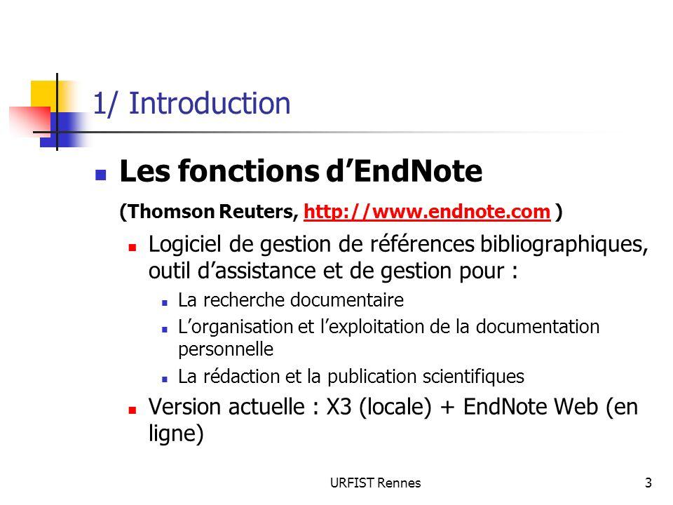 URFIST Rennes44 4/ Limport de réferences 4.4 Données qui ne sont pas dans un format propre à limport : 3 possibilités : Remettre en forme les données avec le traitement de texte (pour bibliographie importante, plus de 40 références) Copier coller chaque ensemble de données dans les champs EndNote Saisir manuellement les données dans EndNote