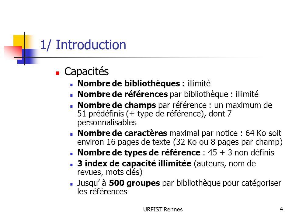 URFIST Rennes5 1/ Introduction Répertoire EndNote, il contient notamment les dossiers : Connections : fichiers de connexion à des bases externes (.enz) Examples : fichiers exemples, de démonstration = bases (.enl) Filters : filtres dimport (.enf) Spell : dictionnaires pour correction orthographique Styles : styles bibliographiques pour lédition des citations et des bibliographies (.ens) Templates : modèles word aidant à la rédaction pour des revues (.dot) Term Lists : listes de termes (auteurs, mots-clés et journaux dans 3 grandes disciplines thématiques (.txt)
