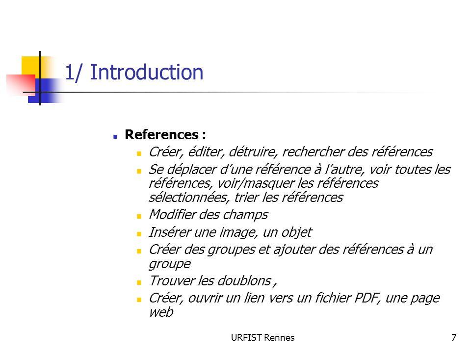 URFIST Rennes58 5/ La gestion des références Les éléments de la fenêtre de recherche Le référent de la requête = le terme de recherche + le champ + la bibliothèque Les boutons : permettent dajouter, dinsérer ou détruire des éléments de requête Le menu déroulant des champs : permet de préciser dans quel champ le terme doit être cherché Menu déroulant des opérateurs numériques et de troncature (contient, est, est moins / plus grand…) Opérateurs booléens Match Case (respect ou non de la casse) Match Words (terme exact ou non) Set Default / Restore Default (sauvegarde de la configuration) Save Search / Load Search : enregistrer des requêtes pour les charger lorsquon en a besoin