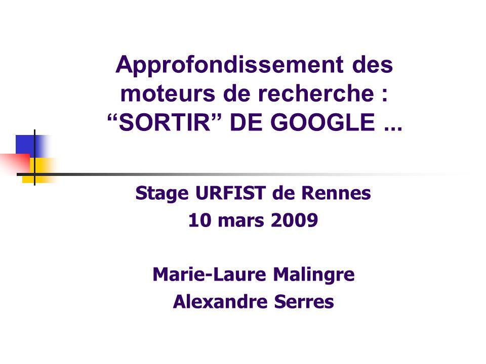 Approfondissement des moteurs de recherche : SORTIR DE GOOGLE... Stage URFIST de Rennes 10 mars 2009 Marie-Laure Malingre Alexandre Serres