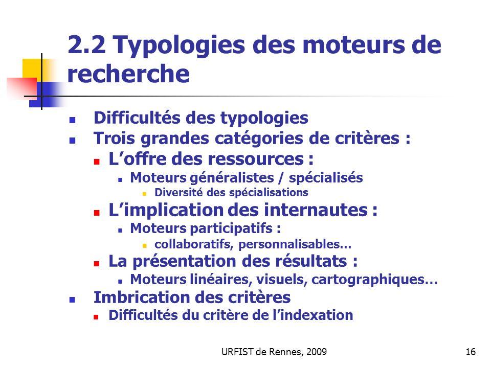 URFIST de Rennes, 200916 2.2 Typologies des moteurs de recherche Difficultés des typologies Trois grandes catégories de critères : Loffre des ressourc