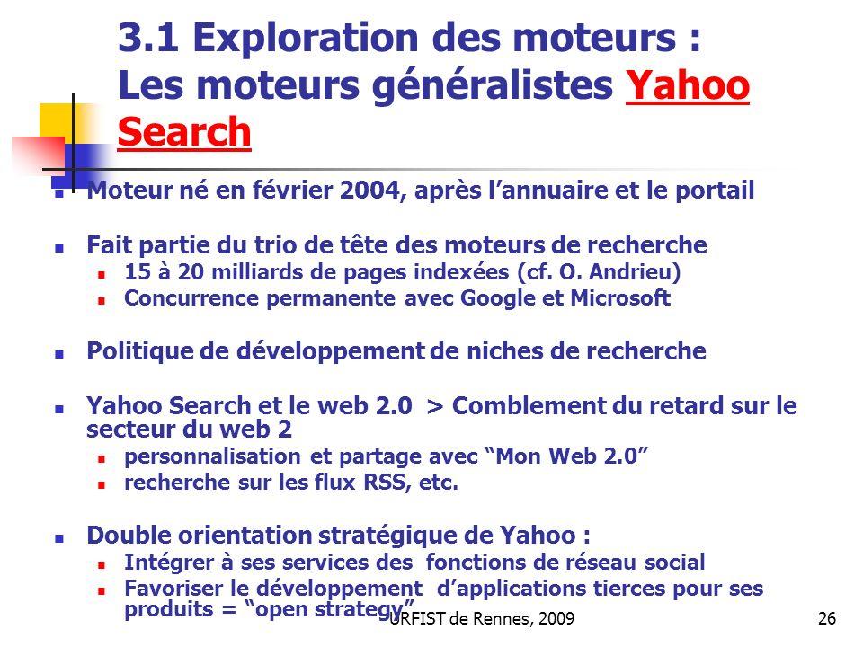 URFIST de Rennes, 200926 3.1 Exploration des moteurs : Les moteurs généralistes Yahoo SearchYahoo Search Moteur né en février 2004, après lannuaire et