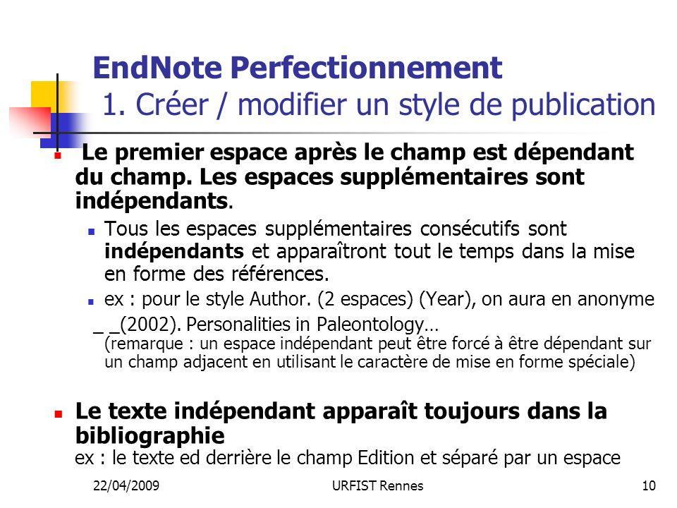 22/04/2009URFIST Rennes10 EndNote Perfectionnement 1. Créer / modifier un style de publication Le premier espace après le champ est dépendant du champ