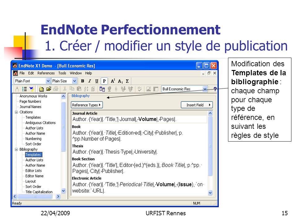 22/04/2009URFIST Rennes15 EndNote Perfectionnement 1. Créer / modifier un style de publication Modification des Templates de la bibliographie : chaque