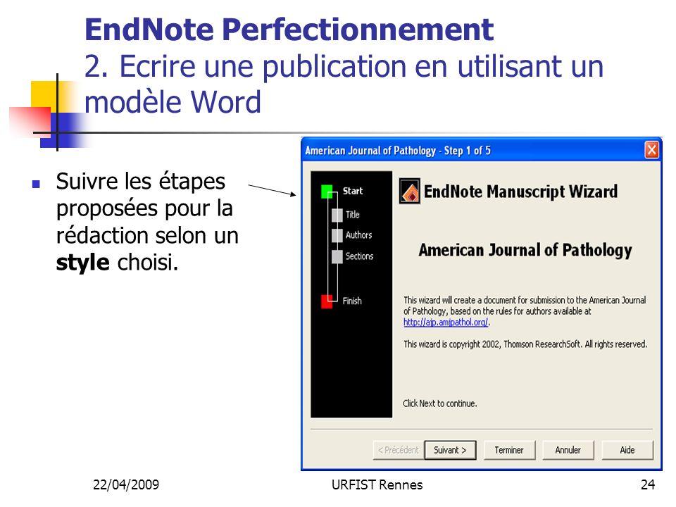 22/04/2009URFIST Rennes24 EndNote Perfectionnement 2. Ecrire une publication en utilisant un modèle Word Suivre les étapes proposées pour la rédaction
