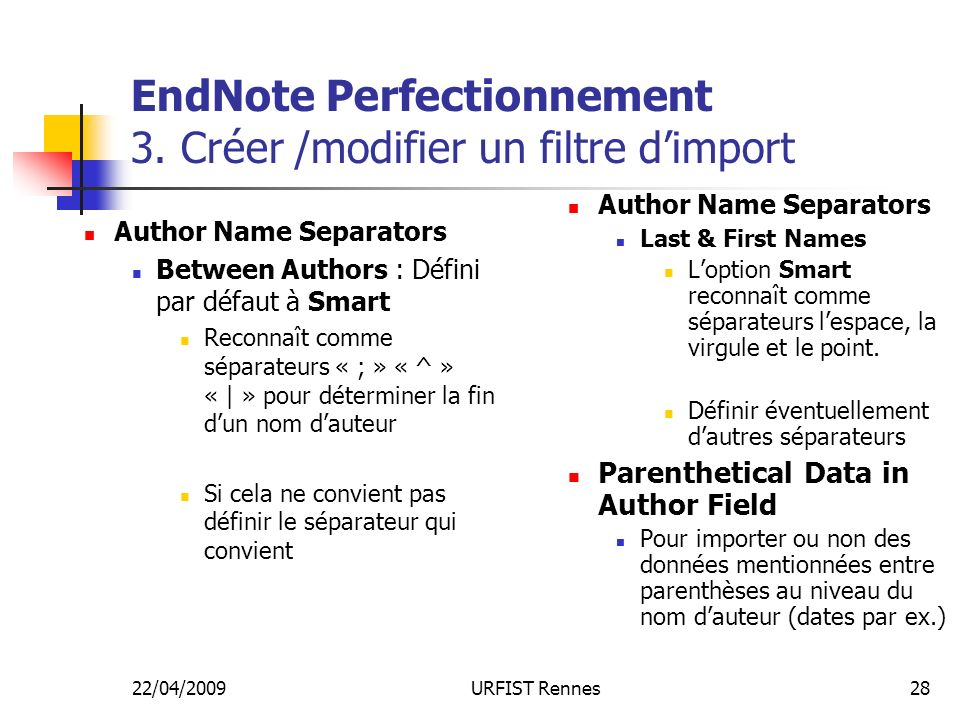 22/04/2009URFIST Rennes28 EndNote Perfectionnement 3. Créer /modifier un filtre dimport Author Name Separators Between Authors : Défini par défaut à S