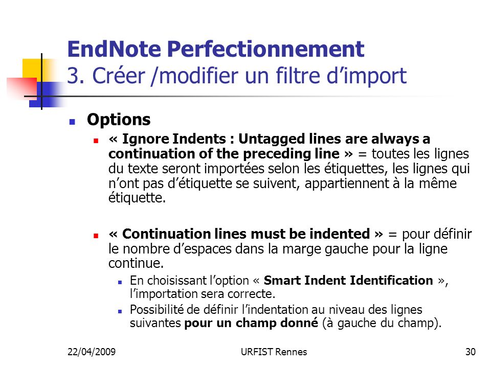 22/04/2009URFIST Rennes30 EndNote Perfectionnement 3. Créer /modifier un filtre dimport Options « Ignore Indents : Untagged lines are always a continu