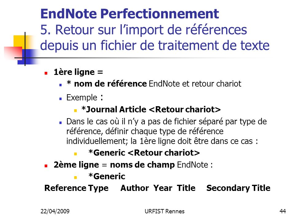 22/04/2009URFIST Rennes44 EndNote Perfectionnement 5. Retour sur limport de références depuis un fichier de traitement de texte 1ère ligne = * nom de