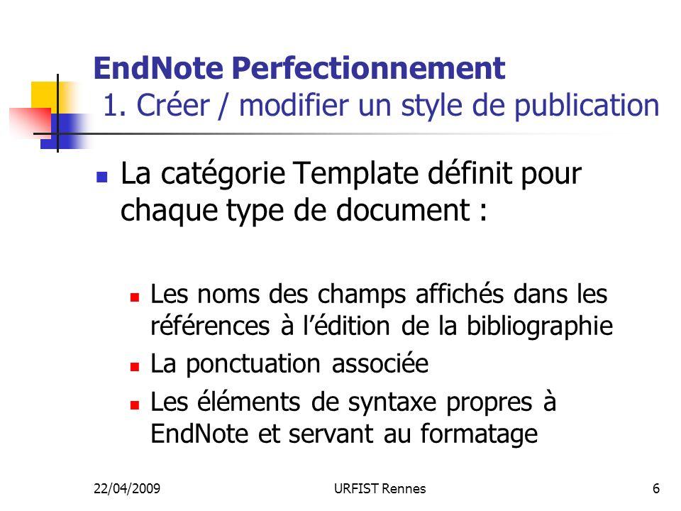22/04/2009URFIST Rennes6 EndNote Perfectionnement 1. Créer / modifier un style de publication La catégorie Template définit pour chaque type de docume