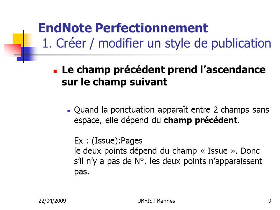 22/04/2009URFIST Rennes9 EndNote Perfectionnement 1. Créer / modifier un style de publication Le champ précédent prend lascendance sur le champ suivan