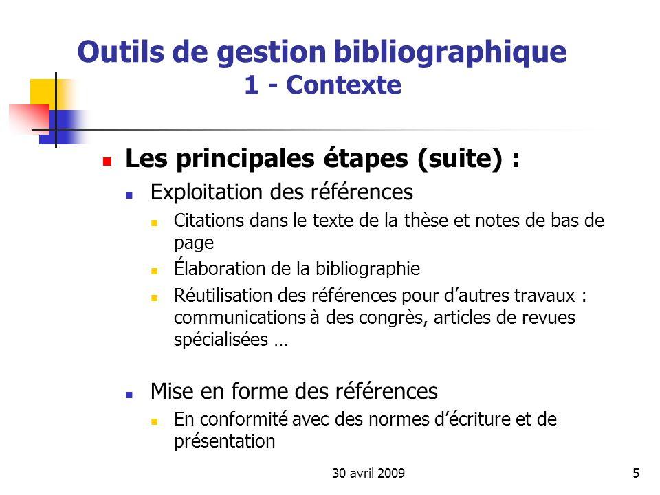 30 avril 20096 Outils de gestion bibliographique 1 - Contexte Les normes : Normes ISO / AFNOR Norme ISO 690 (Norme AFNOR NF Z 44-005 de 1987 pour les publications imprimées, livres et publications en série, leurs parties composantes et les brevets) Norme 690-2 (Norme AFNOR Z 44-005-2) de 1998, pour les documents électroniques