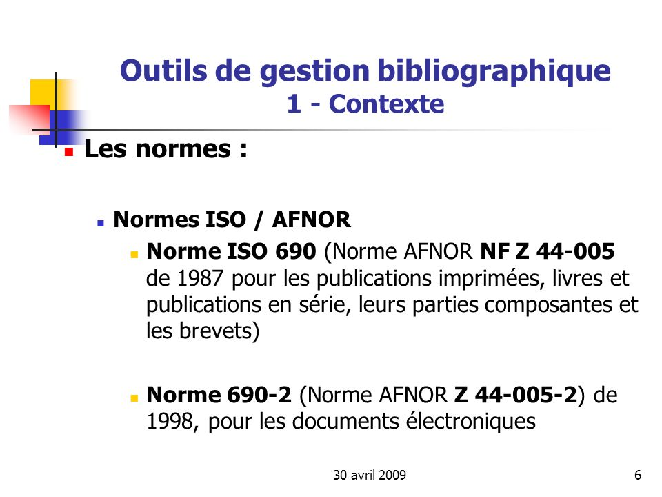 30 avril 20096 Outils de gestion bibliographique 1 - Contexte Les normes : Normes ISO / AFNOR Norme ISO 690 (Norme AFNOR NF Z 44-005 de 1987 pour les