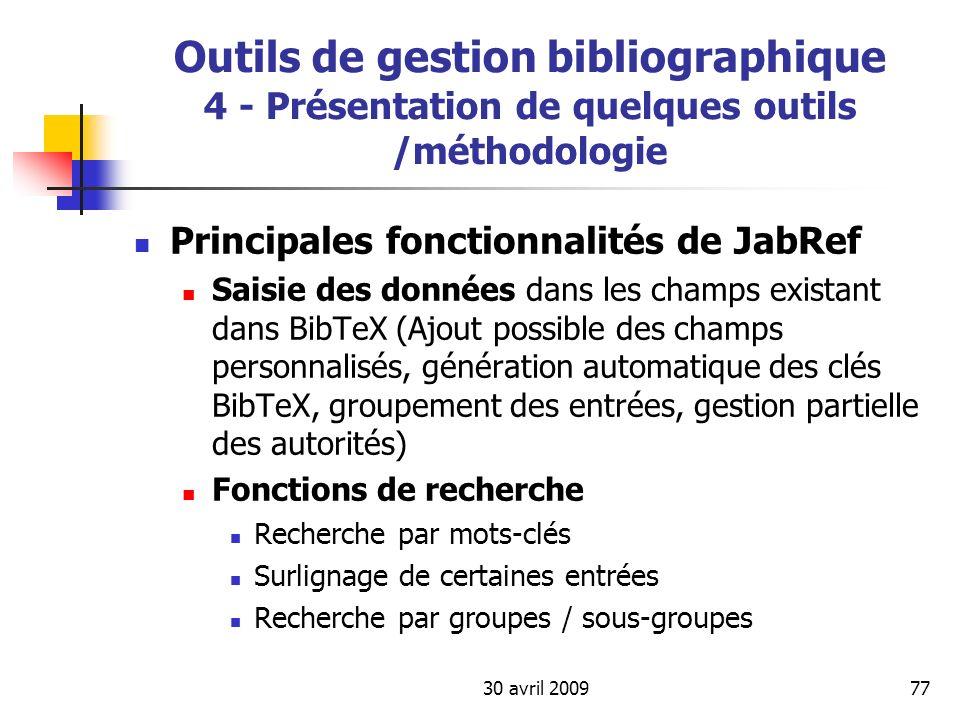 30 avril 200977 Outils de gestion bibliographique 4 - Présentation de quelques outils /méthodologie Principales fonctionnalités de JabRef Saisie des d