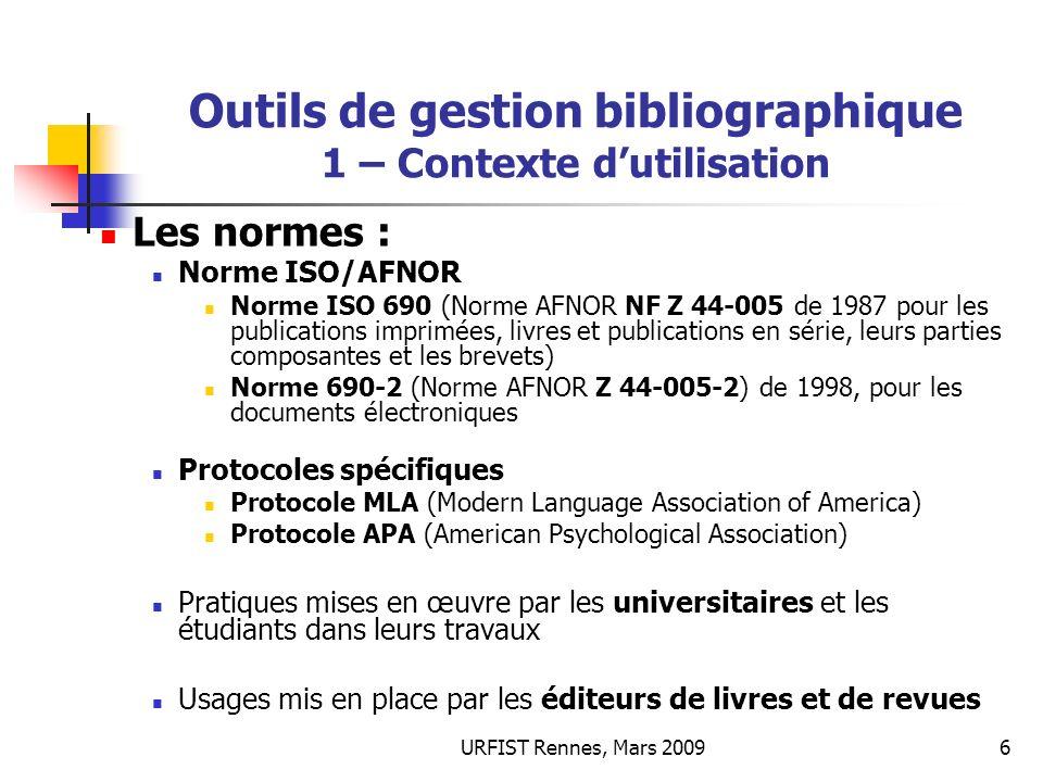 URFIST Rennes, Mars 20096 Outils de gestion bibliographique 1 – Contexte dutilisation Les normes : Norme ISO/AFNOR Norme ISO 690 (Norme AFNOR NF Z 44-