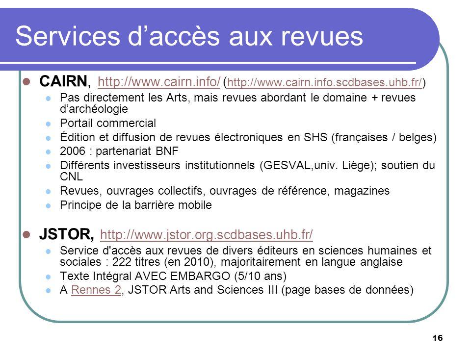 16 Services daccès aux revues CAIRN, http://www.cairn.info/ ( http://www.cairn.info.scdbases.uhb.fr/) http://www.cairn.info/ http://www.cairn.info.scdbases.uhb.fr/ Pas directement les Arts, mais revues abordant le domaine + revues darchéologie Portail commercial Édition et diffusion de revues électroniques en SHS (françaises / belges) 2006 : partenariat BNF Différents investisseurs institutionnels (GESVAL,univ.
