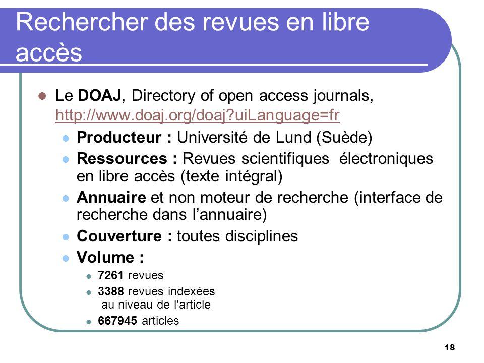 18 Rechercher des revues en libre accès Le DOAJ, Directory of open access journals, http://www.doaj.org/doaj?uiLanguage=fr http://www.doaj.org/doaj?uiLanguage=fr Producteur : Université de Lund (Suède) Ressources : Revues scientifiques électroniques en libre accès (texte intégral) Annuaire et non moteur de recherche (interface de recherche dans lannuaire) Couverture : toutes disciplines Volume : 7261 revues 3388 revues indexées au niveau de l article 667945 articles
