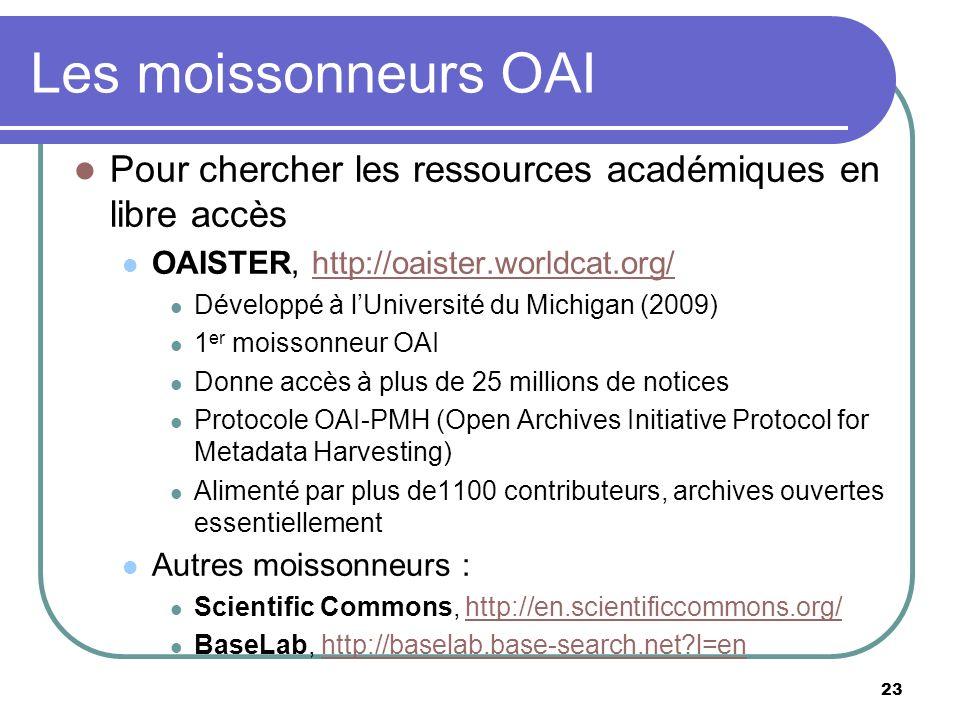 23 Les moissonneurs OAI Pour chercher les ressources académiques en libre accès OAISTER, http://oaister.worldcat.org/http://oaister.worldcat.org/ Développé à lUniversité du Michigan (2009) 1 er moissonneur OAI Donne accès à plus de 25 millions de notices Protocole OAI-PMH (Open Archives Initiative Protocol for Metadata Harvesting) Alimenté par plus de1100 contributeurs, archives ouvertes essentiellement Autres moissonneurs : Scientific Commons, http://en.scientificcommons.org/http://en.scientificcommons.org/ BaseLab, http://baselab.base-search.net?l=enhttp://baselab.base-search.net?l=en