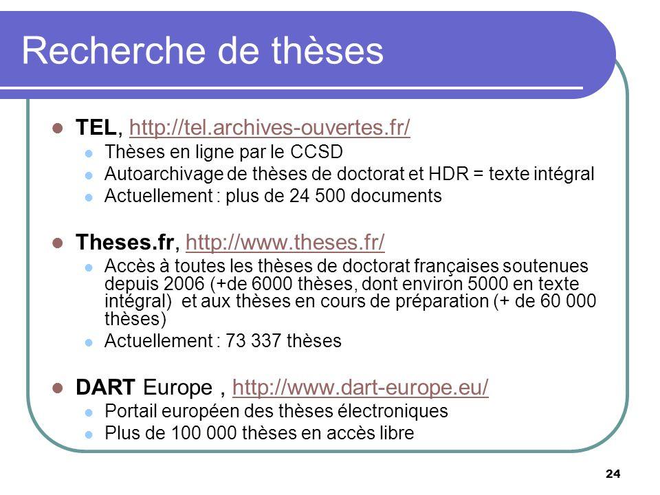 24 Recherche de thèses TEL, http://tel.archives-ouvertes.fr/http://tel.archives-ouvertes.fr/ Thèses en ligne par le CCSD Autoarchivage de thèses de doctorat et HDR = texte intégral Actuellement : plus de 24 500 documents Theses.fr, http://www.theses.fr/http://www.theses.fr/ Accès à toutes les thèses de doctorat françaises soutenues depuis 2006 (+de 6000 thèses, dont environ 5000 en texte intégral) et aux thèses en cours de préparation (+ de 60 000 thèses) Actuellement : 73 337 thèses DART Europe, http://www.dart-europe.eu/http://www.dart-europe.eu/ Portail européen des thèses électroniques Plus de 100 000 thèses en accès libre