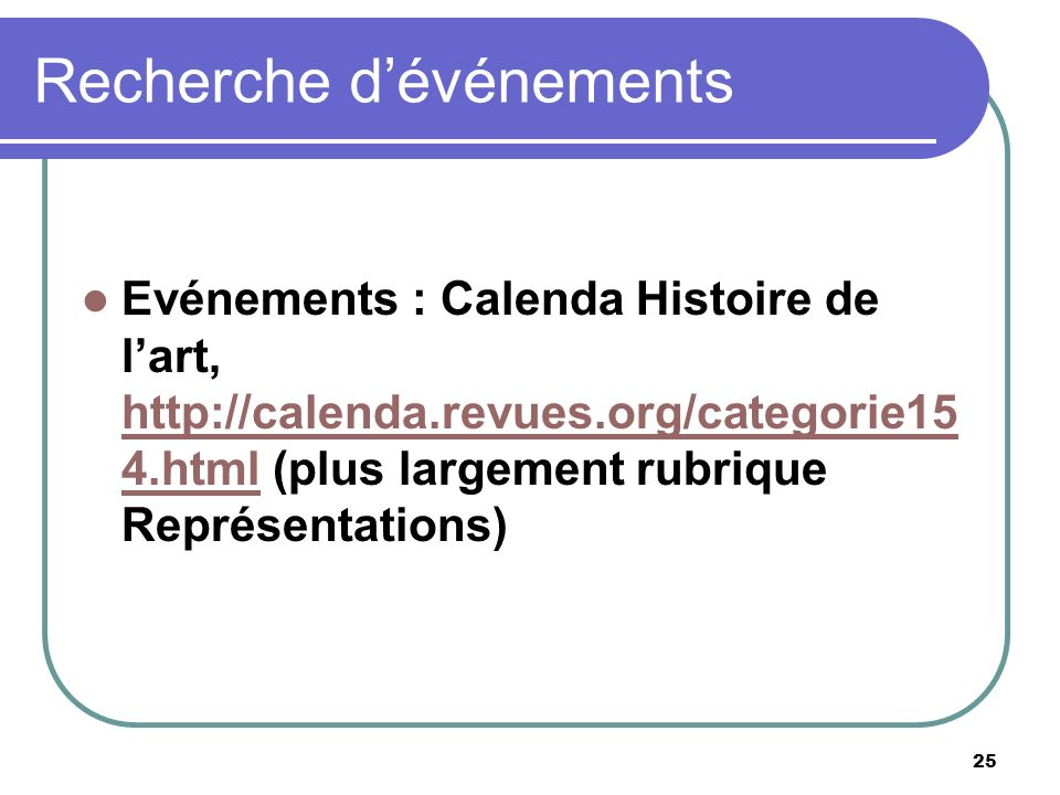 25 Recherche dévénements Evénements : Calenda Histoire de lart, http://calenda.revues.org/categorie15 4.html (plus largement rubrique Représentations) http://calenda.revues.org/categorie15 4.html