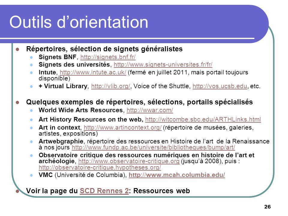 26 Outils dorientation Répertoires, sélection de signets généralistes Signets BNF, http://signets.bnf.fr/http://signets.bnf.fr/ Signets des universités, http://www.signets-universites.fr/fr/http://www.signets-universites.fr/fr/ Intute, http://www.intute.ac.uk/ (fermé en juillet 2011, mais portail toujours disponible)http://www.intute.ac.uk/ + Virtual Library, http://vlib.org/, Voice of the Shuttle, http://vos.ucsb.edu, etc.http://vlib.org/http://vos.ucsb.edu Quelques exemples de répertoires, sélections, portails spécialisés World Wide Arts Resources, http://wwar.com/http://wwar.com/ Art History Resources on the web, http://witcombe.sbc.edu/ARTHLinks.htmlhttp://witcombe.sbc.edu/ARTHLinks.html Art in context, http://www.artincontext.org/ (répertoire de musées, galeries, artistes, expositions)http://www.artincontext.org/ Artwebgraphie, répertoire des ressources en Histoire de lart de la Renaissance à nos jours http://www.fundp.ac.be/universite/bibliotheques/bump/art/http://www.fundp.ac.be/universite/bibliotheques/bump/art/ Observatoire critique des ressources numériques en histoire de lart et archéologie, http://www.observatoire-critique.org (jusquà 2008), puis : http://observatoire-critique.hypotheses.org/http://www.observatoire-critique.org http://observatoire-critique.hypotheses.org/ VMC (Université de Columbia), http://www.mcah.columbia.edu/http://www.mcah.columbia.edu/ Voir la page du SCD Rennes 2: Ressources webSCD Rennes 2